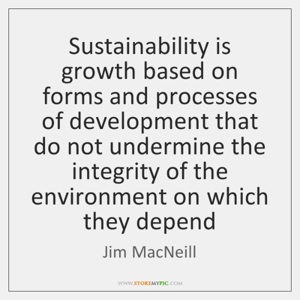 Sustainability is growth based on forms and processes of development that do ...