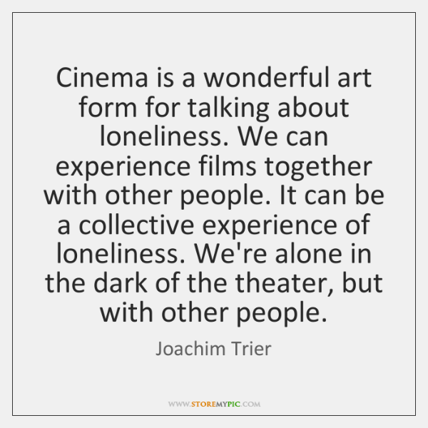 Cinema is a wonderful art form for talking about loneliness. We can ...