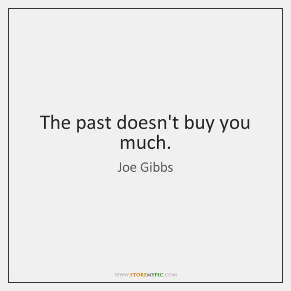 The past doesn't buy you much.
