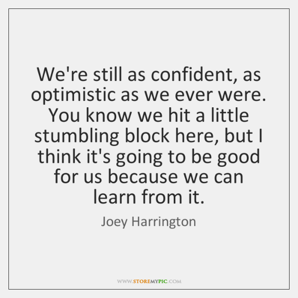 We're still as confident, as optimistic as we ever were. You know ...