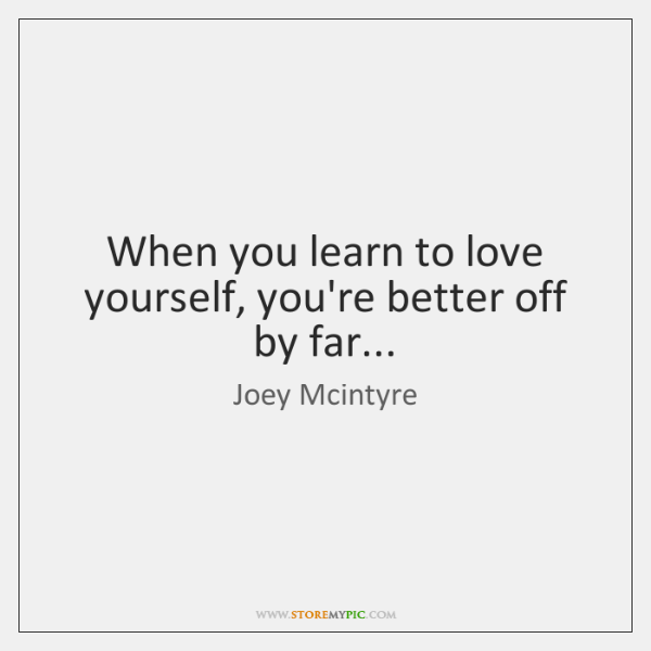 When you learn to love yourself, you're better off by far...