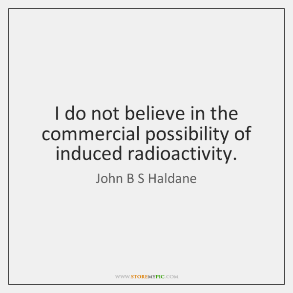 I do not believe in the commercial possibility of induced radioactivity.