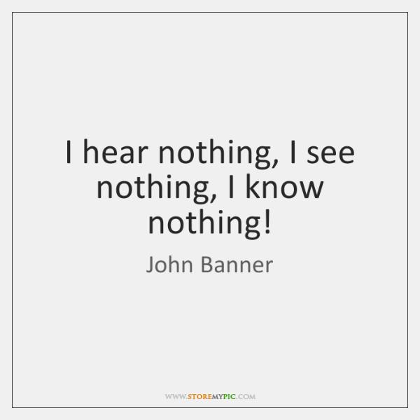 I hear nothing, I see nothing, I know nothing!