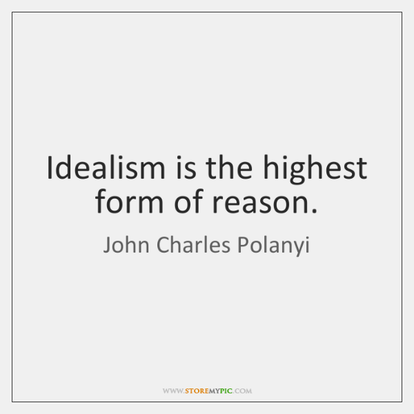 Idealism is the highest form of reason.