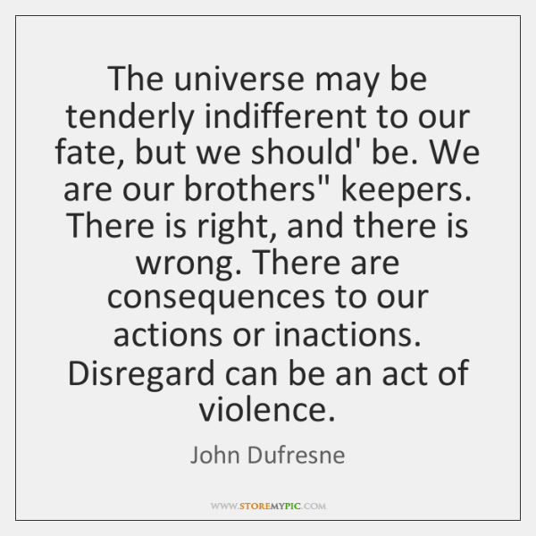 The universe may be tenderly indifferent to our fate, but we should' ...