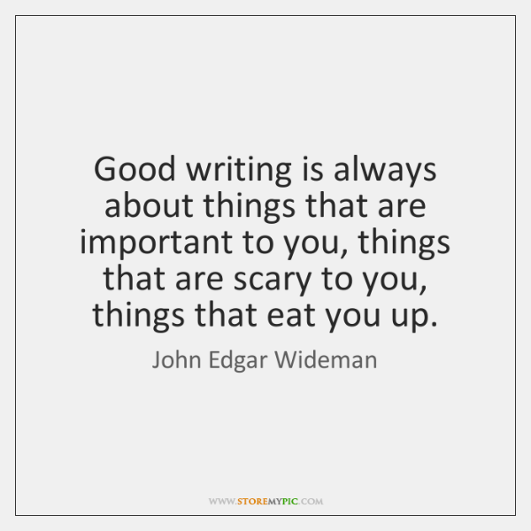 Good writing is always about things that are important to you, things ...