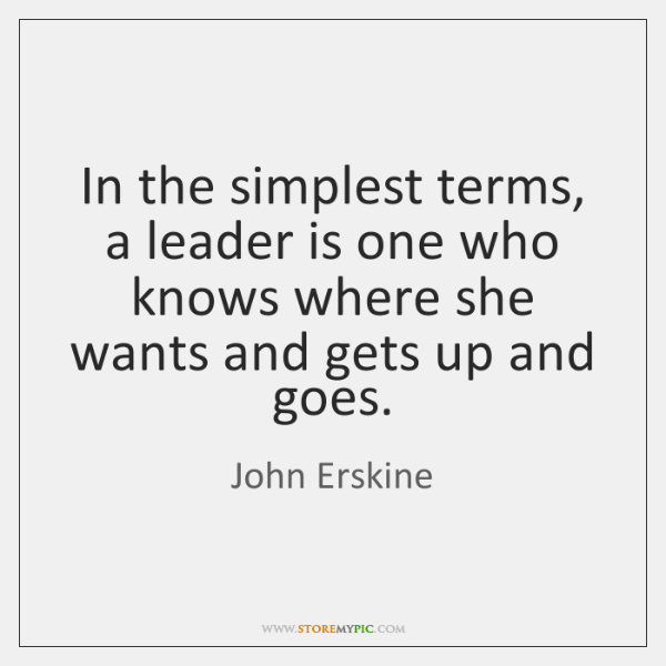 In the simplest terms, a leader is one who knows where she ...