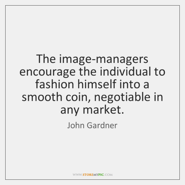 The image-managers encourage the individual to fashion himself into a smooth coin, ...