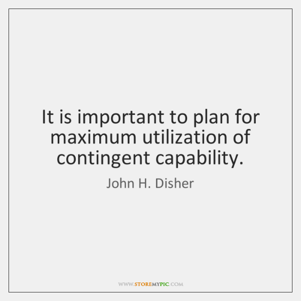 It is important to plan for maximum utilization of contingent capability.
