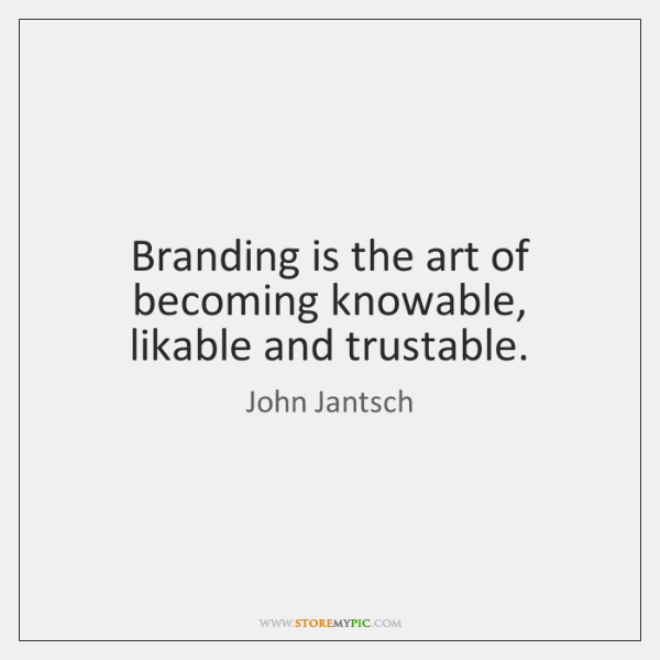 Branding is the art of becoming knowable, likable and trustable.