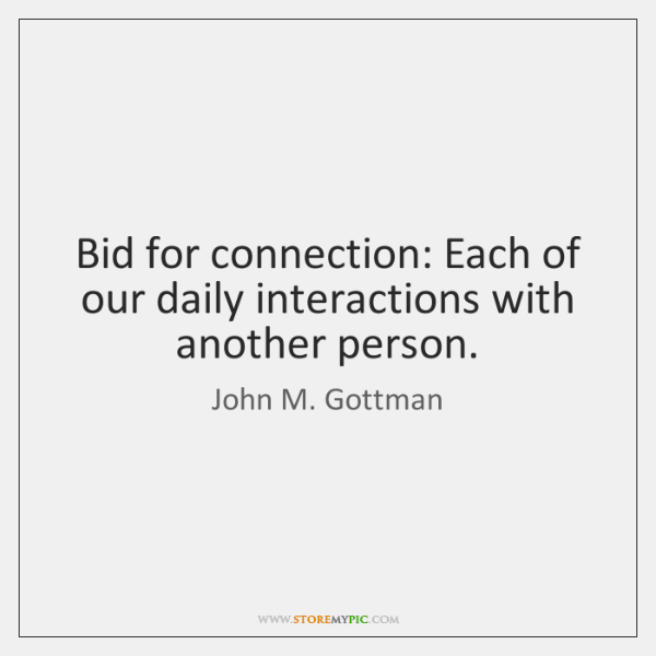 Bid for connection: Each of our daily interactions with another person.