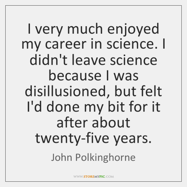 I very much enjoyed my career in science. I didn't leave science ...