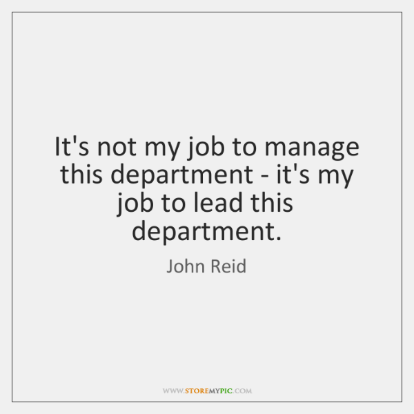 It's not my job to manage this department - it's my job ...