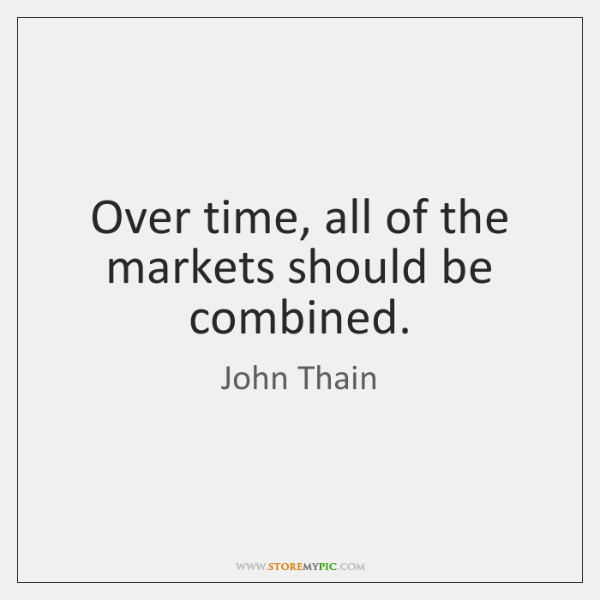 Over time, all of the markets should be combined.