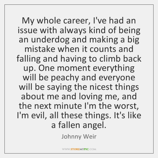 My whole career, I've had an issue with always kind of being ...