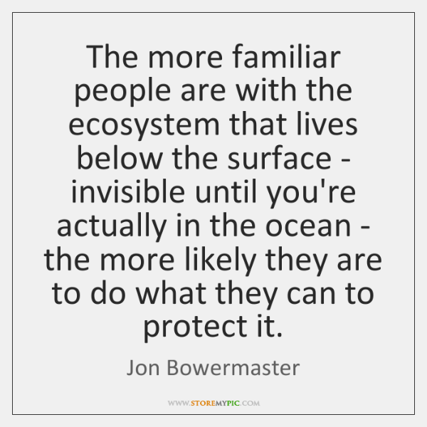 The more familiar people are with the ecosystem that lives below the ...