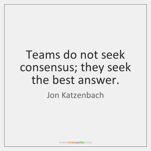 Teams do not seek consensus; they seek the best answer.