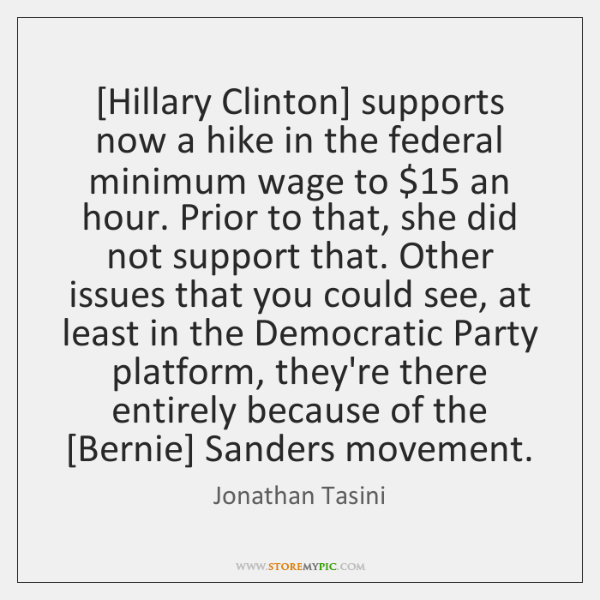 [Hillary Clinton] supports now a hike in the federal minimum wage to $15 ...