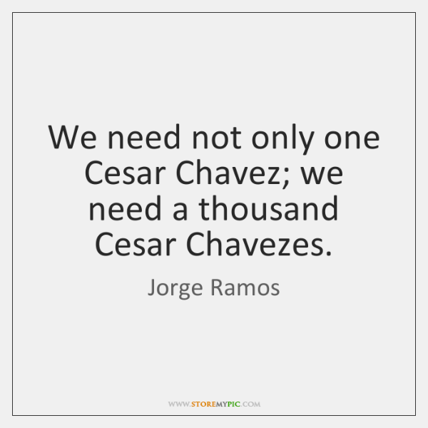 We need not only one Cesar Chavez; we need a thousand Cesar ...