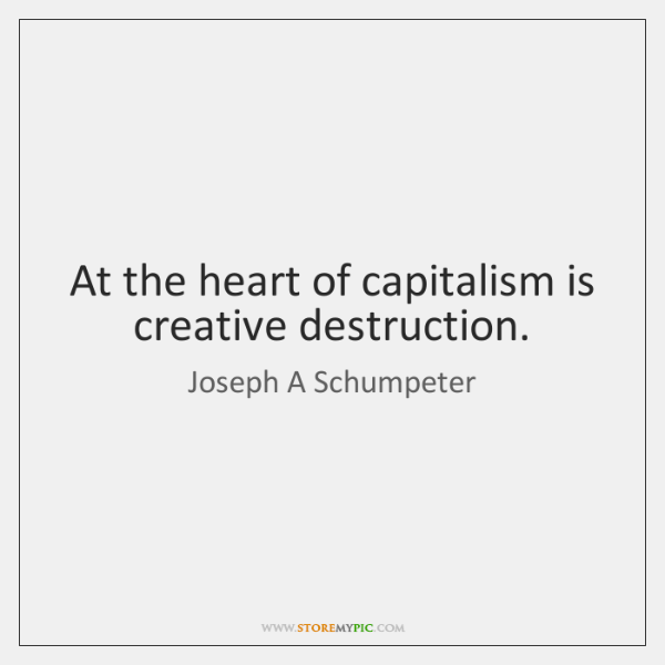At the heart of capitalism is creative destruction.