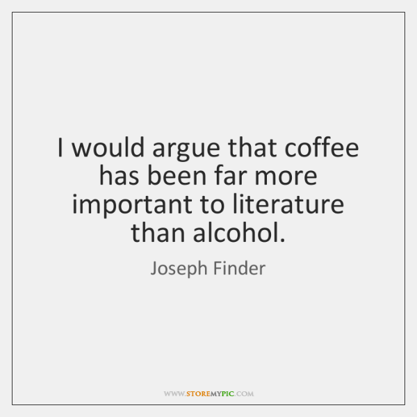 I would argue that coffee has been far more important to literature ...