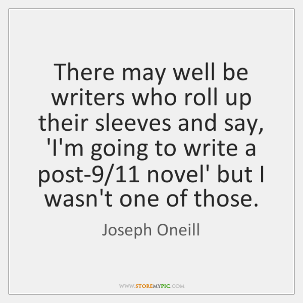 There may well be writers who roll up their sleeves and say, ...