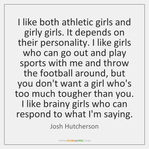 I like both athletic girls and girly girls. It depends on their ...