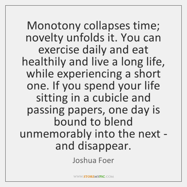 Monotony collapses time; novelty unfolds it. You can exercise daily and eat ...