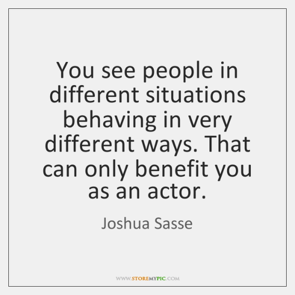 You see people in different situations behaving in very different ways. That ...