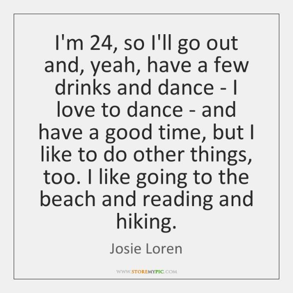 I'm 24, so I'll go out and, yeah, have a few drinks and ...
