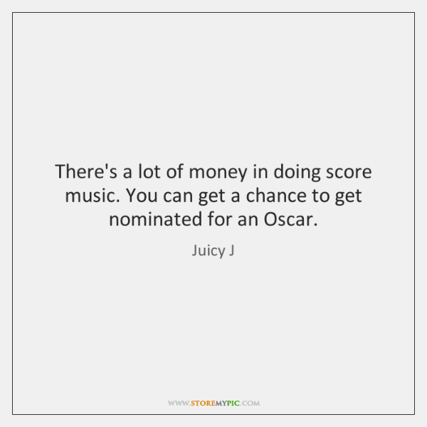 There's a lot of money in doing score music. You can get ...