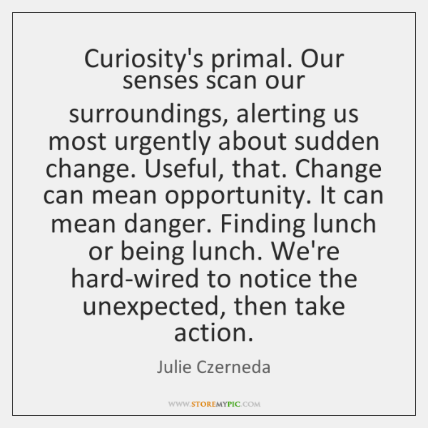 Curiosity's primal. Our senses scan our surroundings, alerting us most urgently about ...