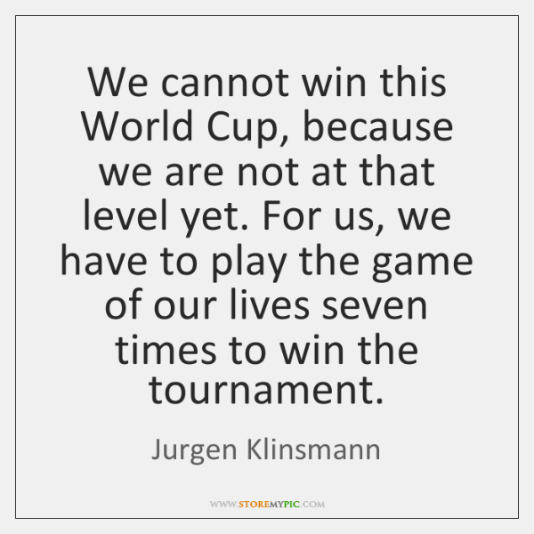 We cannot win this World Cup, because we are not at that ...