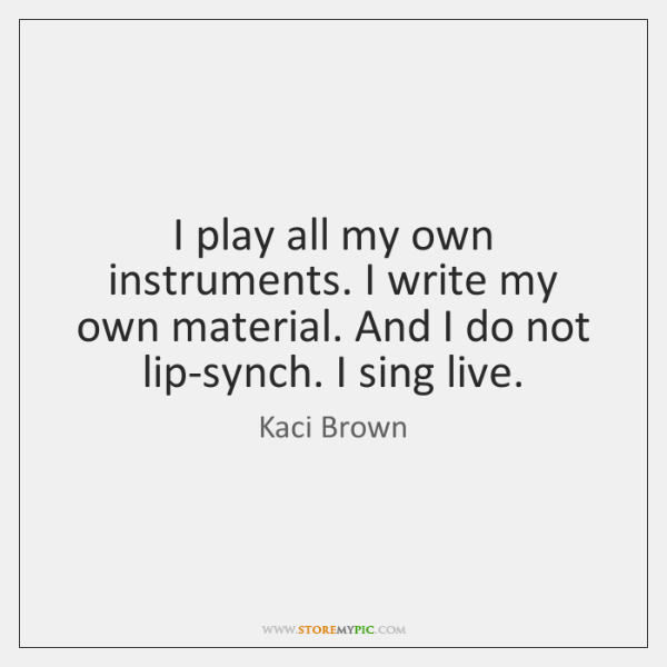 I play all my own instruments. I write my own material. And ...