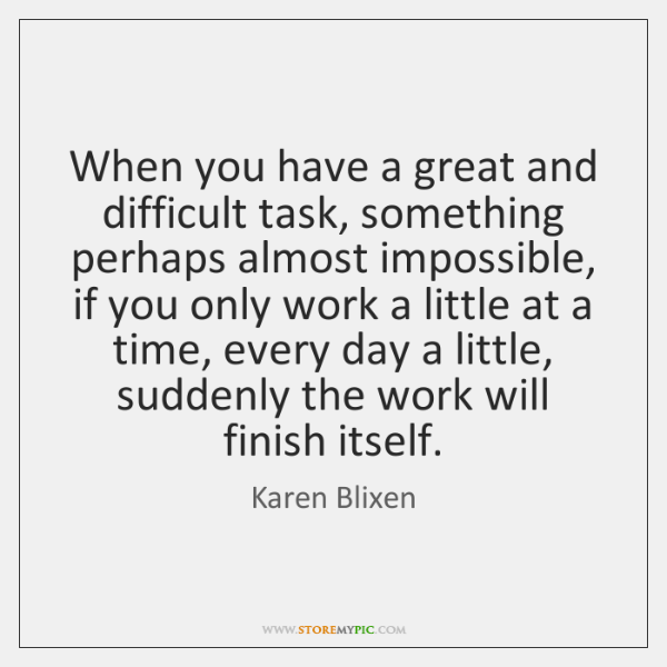 When you have a great and difficult task, something perhaps almost impossible, ...