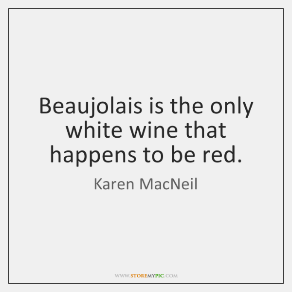 Beaujolais is the only white wine that happens to be red.