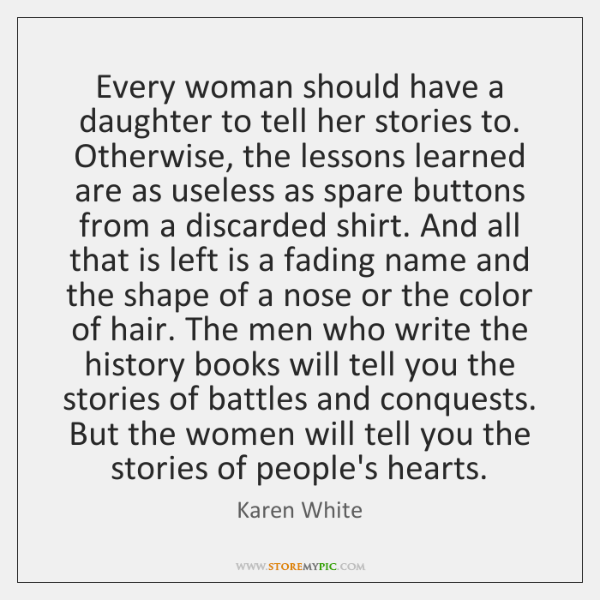 Every woman should have a daughter to tell her stories to. Otherwise, ...