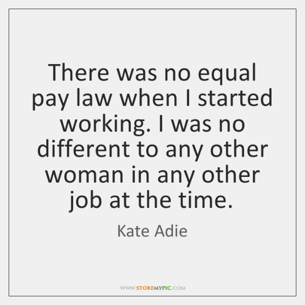 There was no equal pay law when I started working. I was ...
