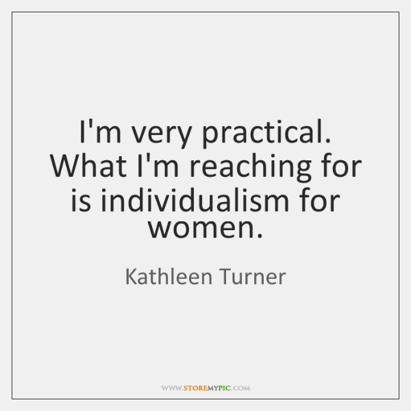 I'm very practical. What I'm reaching for is individualism for women.