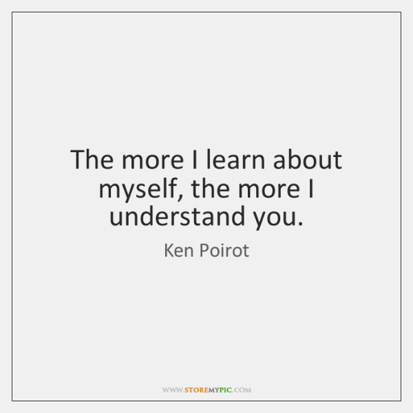 The more I learn about myself, the more I understand you.