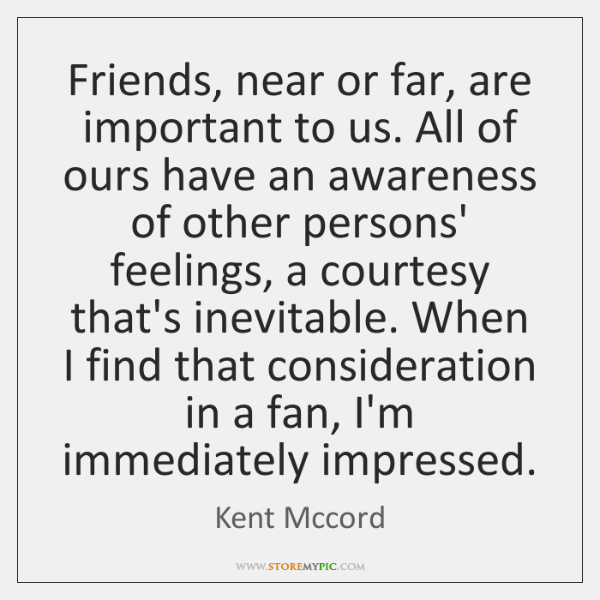 Friends, near or far, are important to us. All of ours have ...