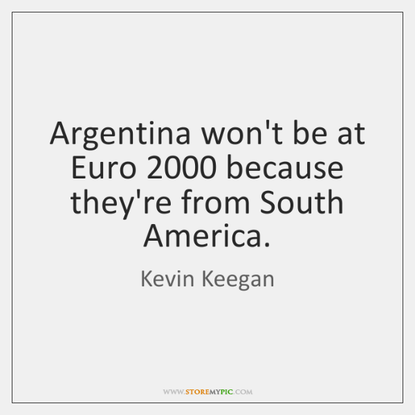 Argentina won't be at Euro 2000 because they're from South America.