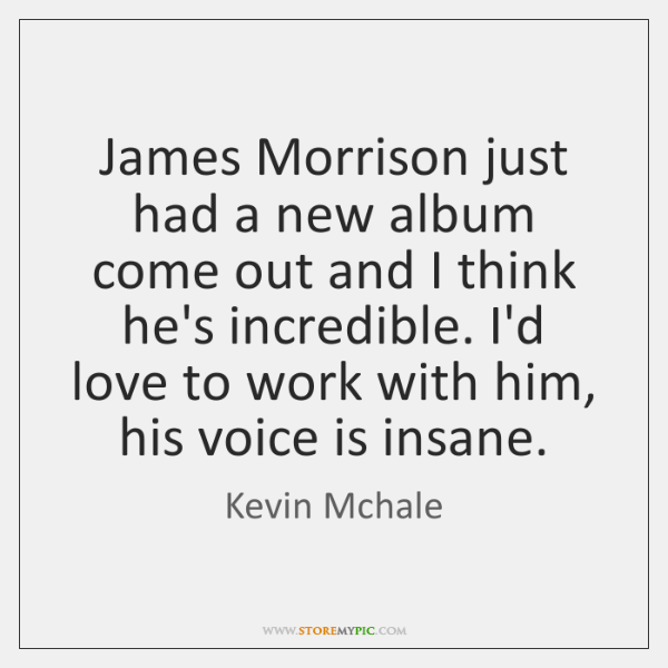 James Morrison just had a new album come out and I think ...