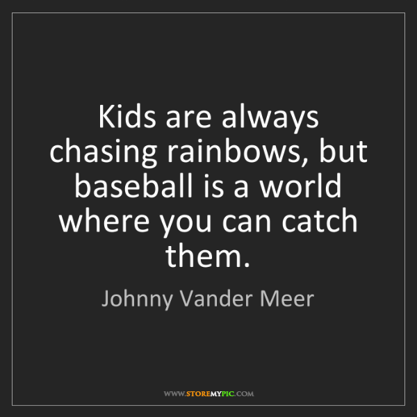 Johnny Vander Meer: Kids are always chasing rainbows, but baseball is a world...
