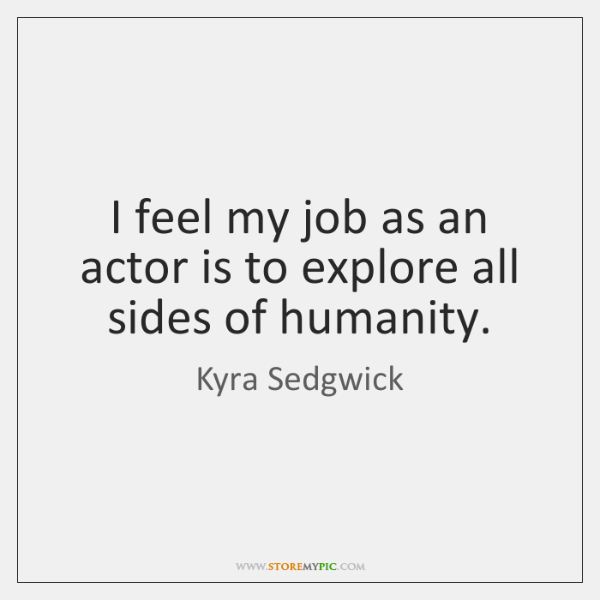 I feel my job as an actor is to explore all sides ...