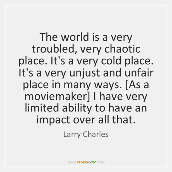 The world is a very troubled, very chaotic place. It's a very ...
