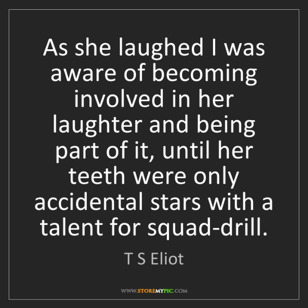 T S Eliot: As she laughed I was aware of becoming involved in her...