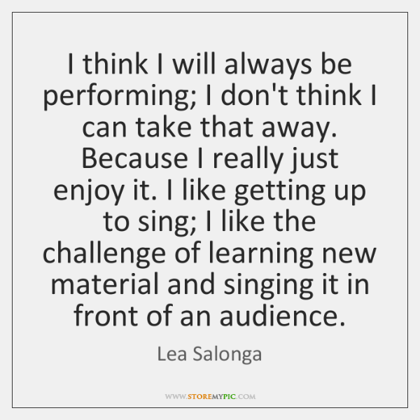 I think I will always be performing; I don't think I can ...