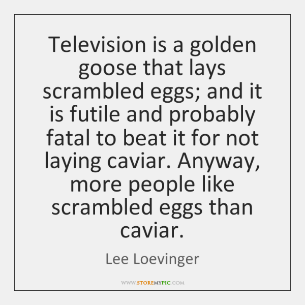 Television is a golden goose that lays scrambled eggs; and it is ...