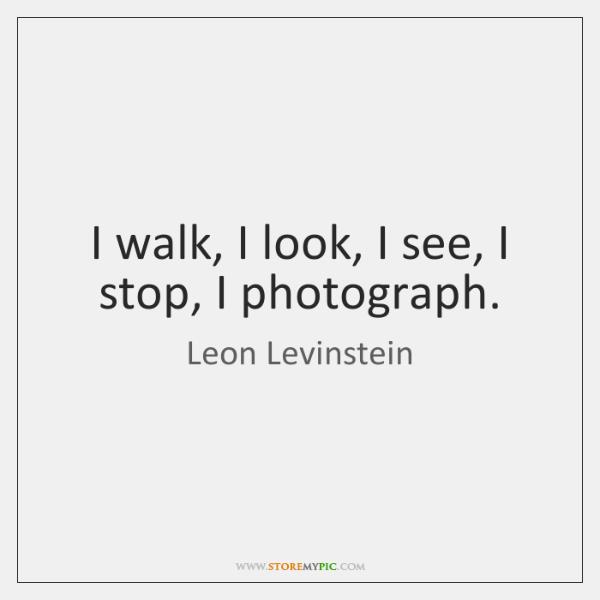 I walk, I look, I see, I stop, I photograph.